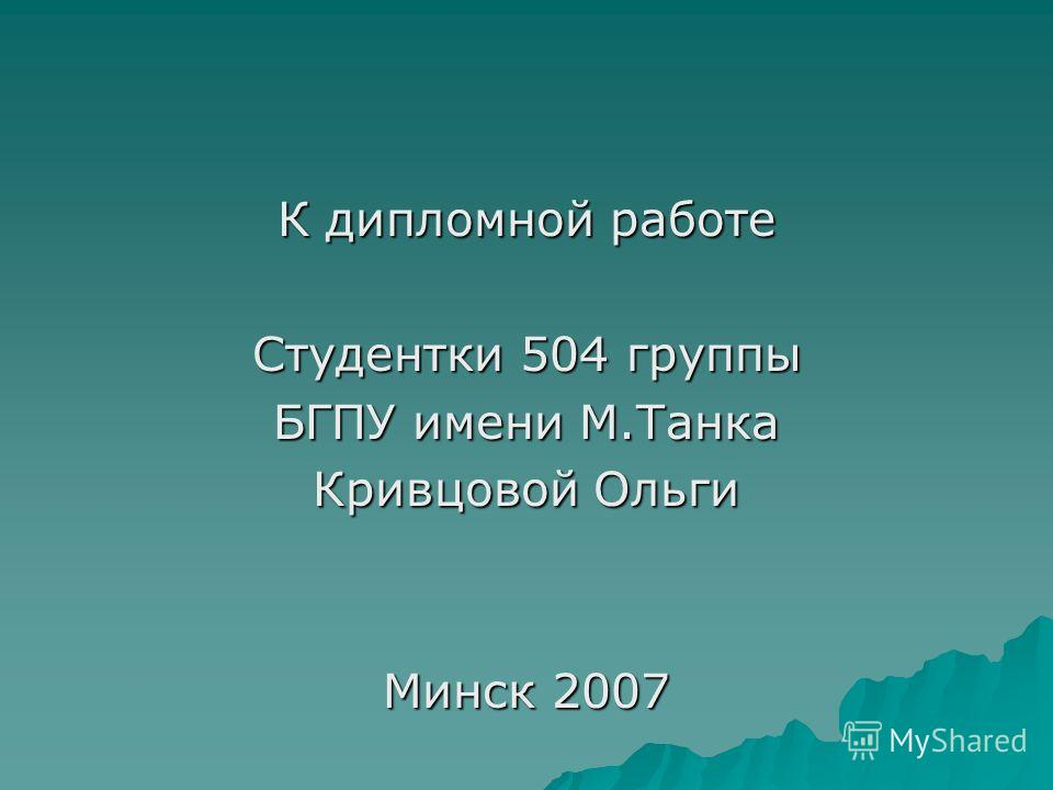 К дипломной работе Студентки 504 группы БГПУ имени М.Танка Кривцовой Ольги Минск 2007