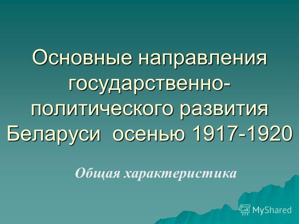 Основные направления государственно- политического развития Беларуси осенью 1917-1920 Общая характеристика