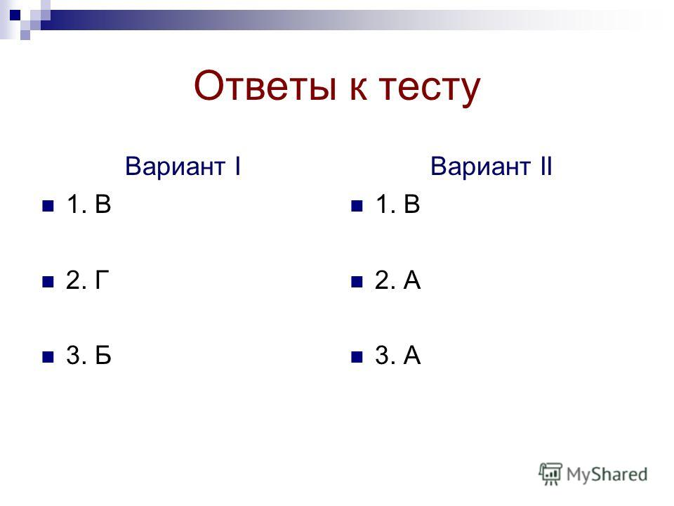 Ответы к тесту Вариант I 1. В 2. Г 3. Б Вариант II 1. В 2. А 3. А