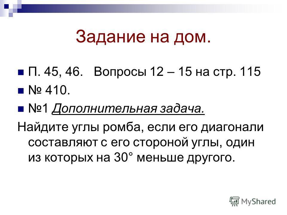 Задание на дом. П. 45, 46. Вопросы 12 – 15 на стр. 115 410. 1 Дополнительная задача. Найдите углы ромба, если его диагонали составляют с его стороной углы, один из которых на 30° меньше другого.