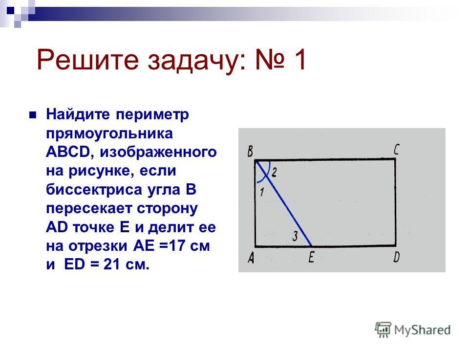 Решите задачу: 1 Найдите периметр прямоугольника АВСD, изображенного на рисунке, если биссектриса угла В пересекает сторону АD точке Е и делит ее на отрезки АЕ =17 см и ЕD = 21 см.