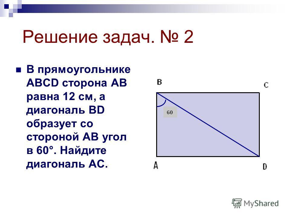 Решение задач. 2 В прямоугольнике АВСD сторона АВ равна 12 см, а диагональ ВD образует со стороной АВ угол в 60°. Найдите диагональ АС.
