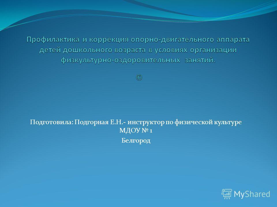 Подготовила: Подгорная Е.Н.- инструктор по физической культуре МДОУ 1 Белгород