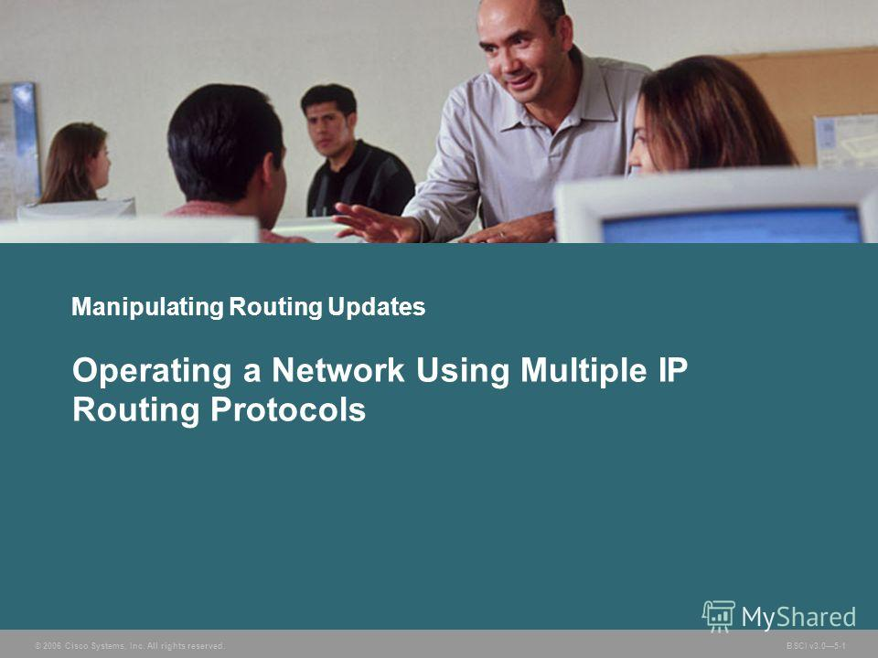 © 2006 Cisco Systems, Inc. All rights reserved. BSCI v3.05-1 Manipulating Routing Updates Operating a Network Using Multiple IP Routing Protocols