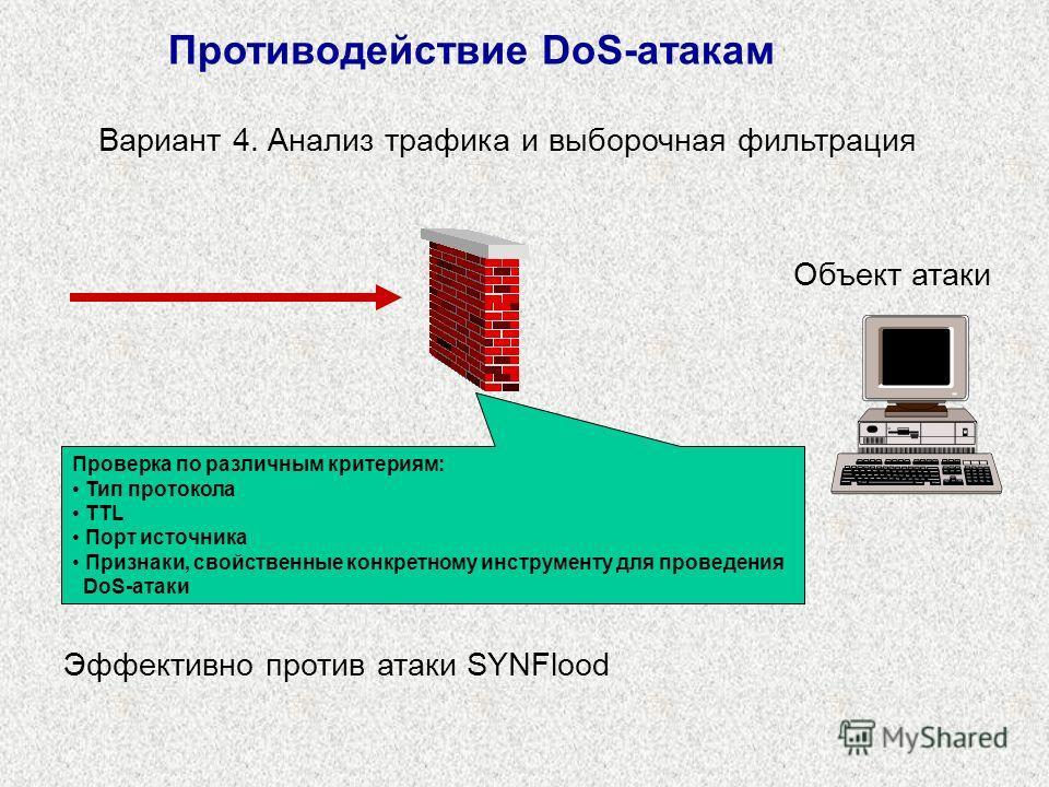 Противодействие DoS-атакам Объект атаки Вариант 4. Анализ трафика и выборочная фильтрация Эффективно против атаки SYNFlood Проверка по различным критериям: Тип протокола TTL Порт источника Признаки, свойственные конкретному инструменту для проведения