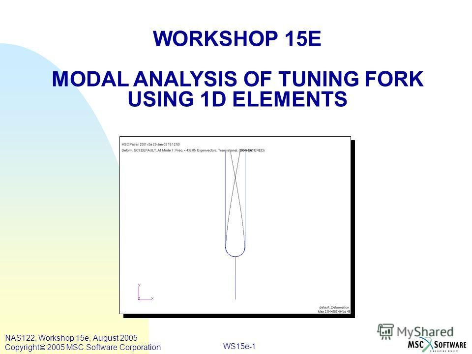 WS15e-1 WORKSHOP 15E MODAL ANALYSIS OF TUNING FORK USING 1D ELEMENTS NAS122, Workshop 15e, August 2005 Copyright 2005 MSC.Software Corporation