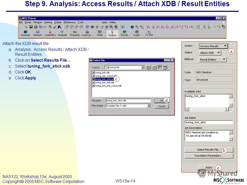 WS15e-14 NAS122, Workshop 15e, August 2005 Copyright 2005 MSC.Software Corporation Step 9. Analysis: Access Results / Attach XDB / Result Entities Attach the XDB result file. a.Analysis: Access Results / Attach XDB / Result Entities. b.Click on Selec