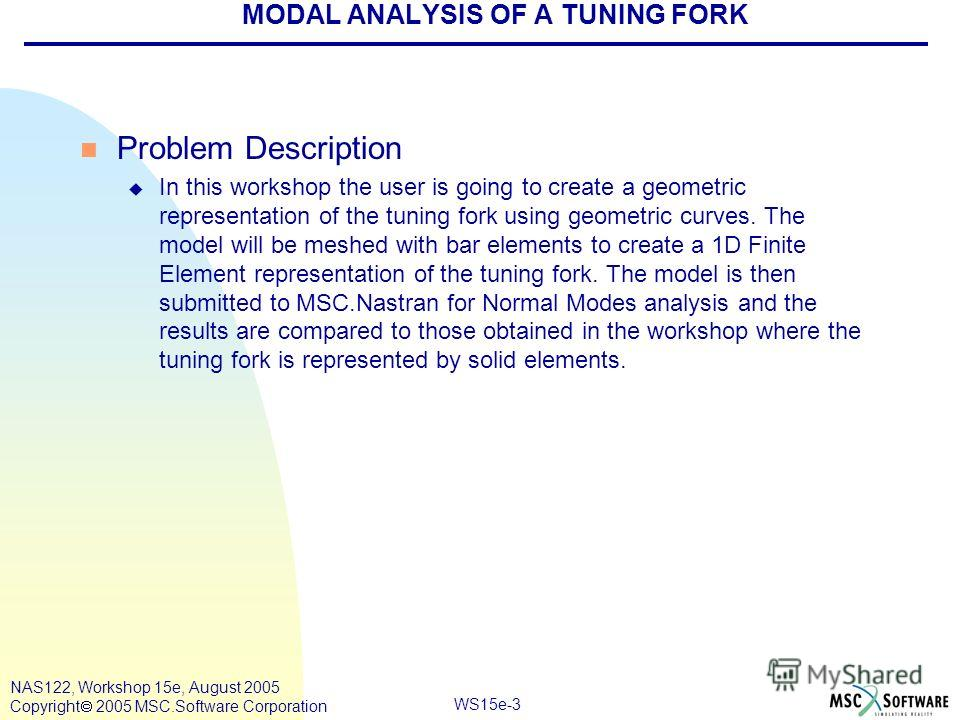 WS15e-3 NAS122, Workshop 15e, August 2005 Copyright 2005 MSC.Software Corporation MODAL ANALYSIS OF A TUNING FORK n Problem Description u In this workshop the user is going to create a geometric representation of the tuning fork using geometric curve