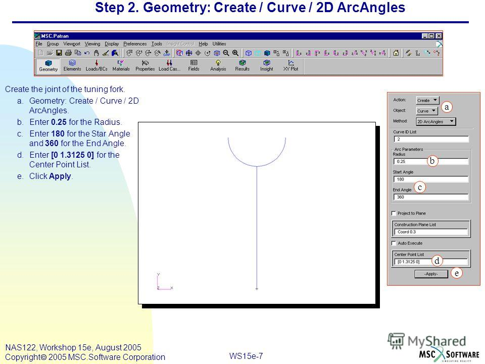 WS15e-7 NAS122, Workshop 15e, August 2005 Copyright 2005 MSC.Software Corporation Step 2. Geometry: Create / Curve / 2D ArcAngles Create the joint of the tuning fork. a.Geometry: Create / Curve / 2D ArcAngles. b.Enter 0.25 for the Radius. c.Enter 180