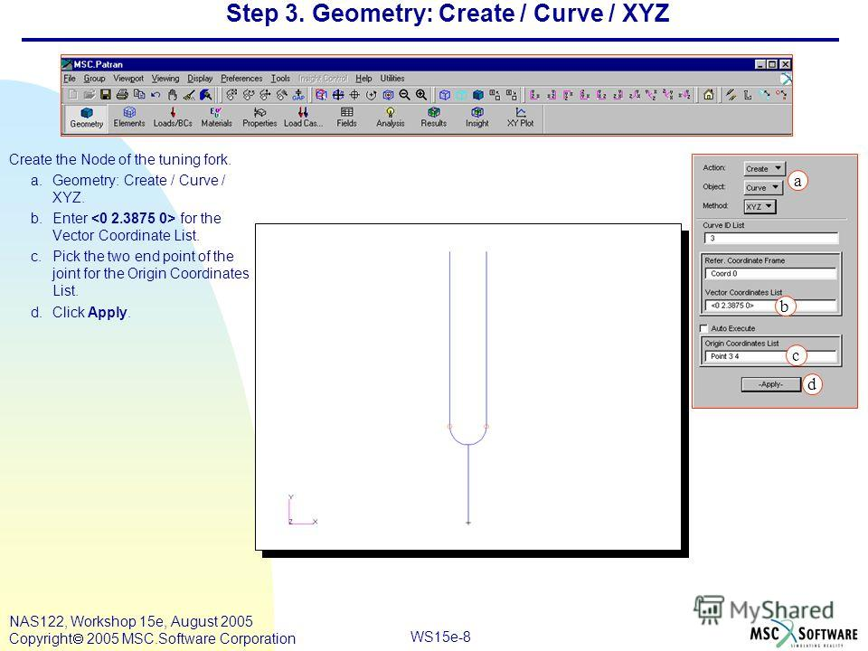 WS15e-8 NAS122, Workshop 15e, August 2005 Copyright 2005 MSC.Software Corporation Step 3. Geometry: Create / Curve / XYZ Create the Node of the tuning fork. a.Geometry: Create / Curve / XYZ. b.Enter for the Vector Coordinate List. c.Pick the two end