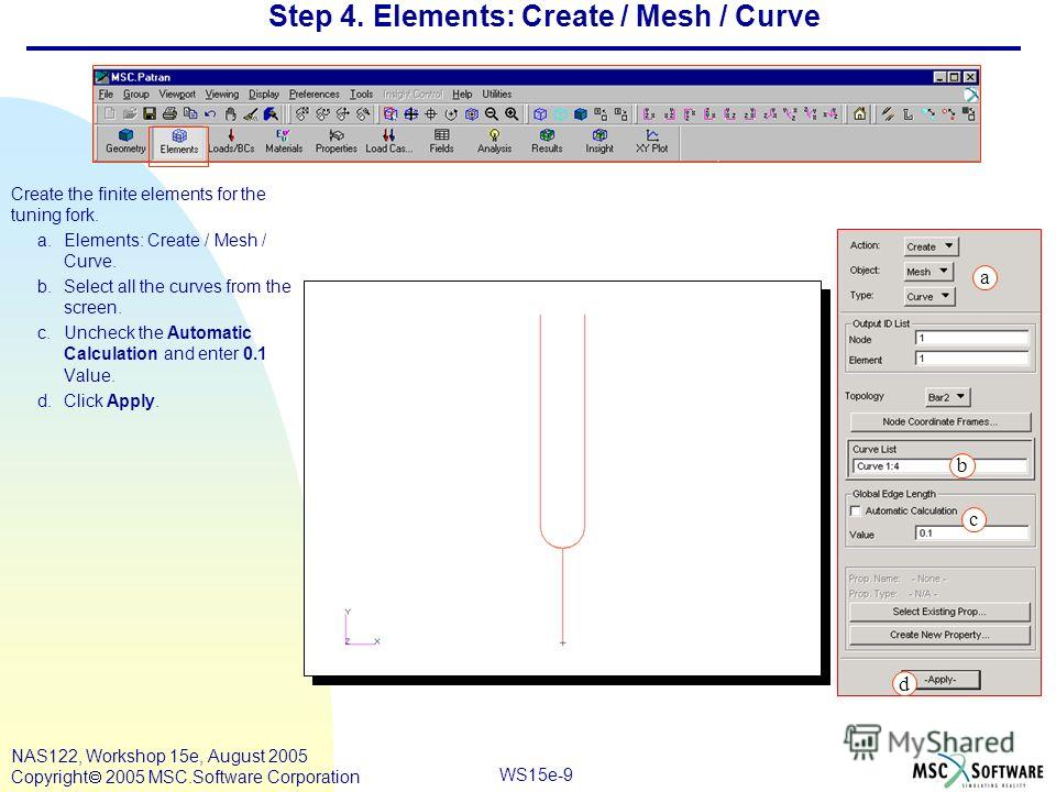 WS15e-9 NAS122, Workshop 15e, August 2005 Copyright 2005 MSC.Software Corporation Step 4. Elements: Create / Mesh / Curve Create the finite elements for the tuning fork. a.Elements: Create / Mesh / Curve. b.Select all the curves from the screen. c.Un