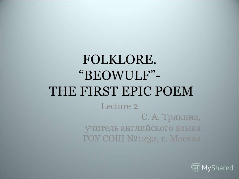 FOLKLORE. BEOWULF- THE FIRST EPIC POEM Lecture 2 С. А. Трякина, учитель английского языка ГОУ СОШ 1232, г. Москва