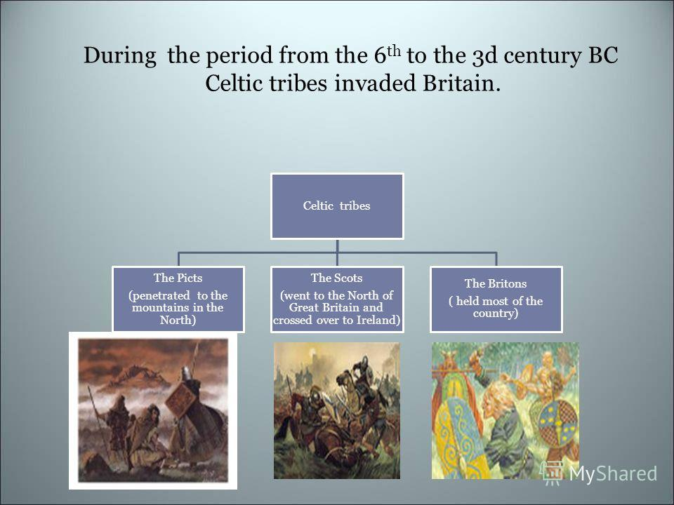 During the period from the 6 th to the 3d century BC Celtic tribes invaded Britain. Celtic tribes The Picts (penetrated to the mountains in the North) The Scots (went to the North of Great Britain and crossed over to Ireland) The Britons ( held most