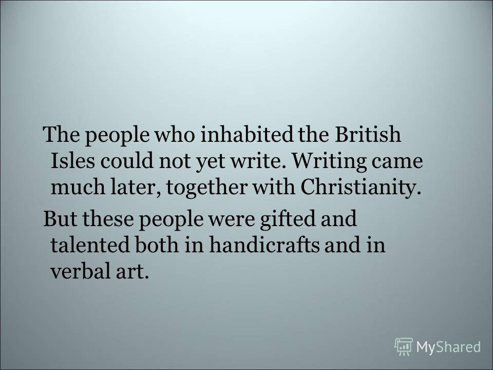 The people who inhabited the British Isles could not yet write. Writing came much later, together with Christianity. But these people were gifted and talented both in handicrafts and in verbal art.