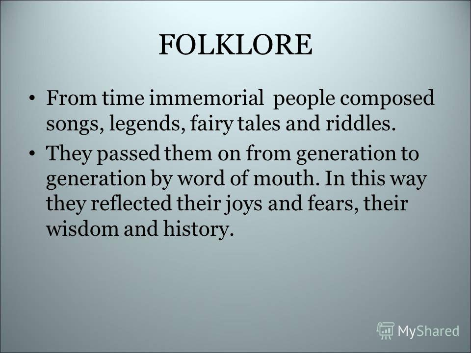 FOLKLORE From time immemorial people composed songs, legends, fairy tales and riddles. They passed them on from generation to generation by word of mouth. In this way they reflected their joys and fears, their wisdom and history.