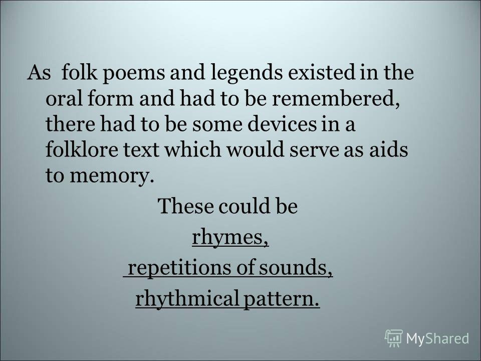 As folk poems and legends existed in the oral form and had to be remembered, there had to be some devices in a folklore text which would serve as aids to memory. These could be rhymes, repetitions of sounds, rhythmical pattern.