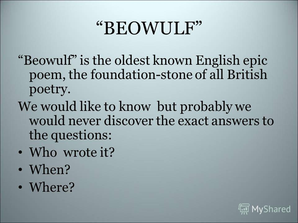 BEOWULF Beowulf is the oldest known English epic poem, the foundation-stone of all British poetry. We would like to know but probably we would never discover the exact answers to the questions: Who wrote it? When? Where?
