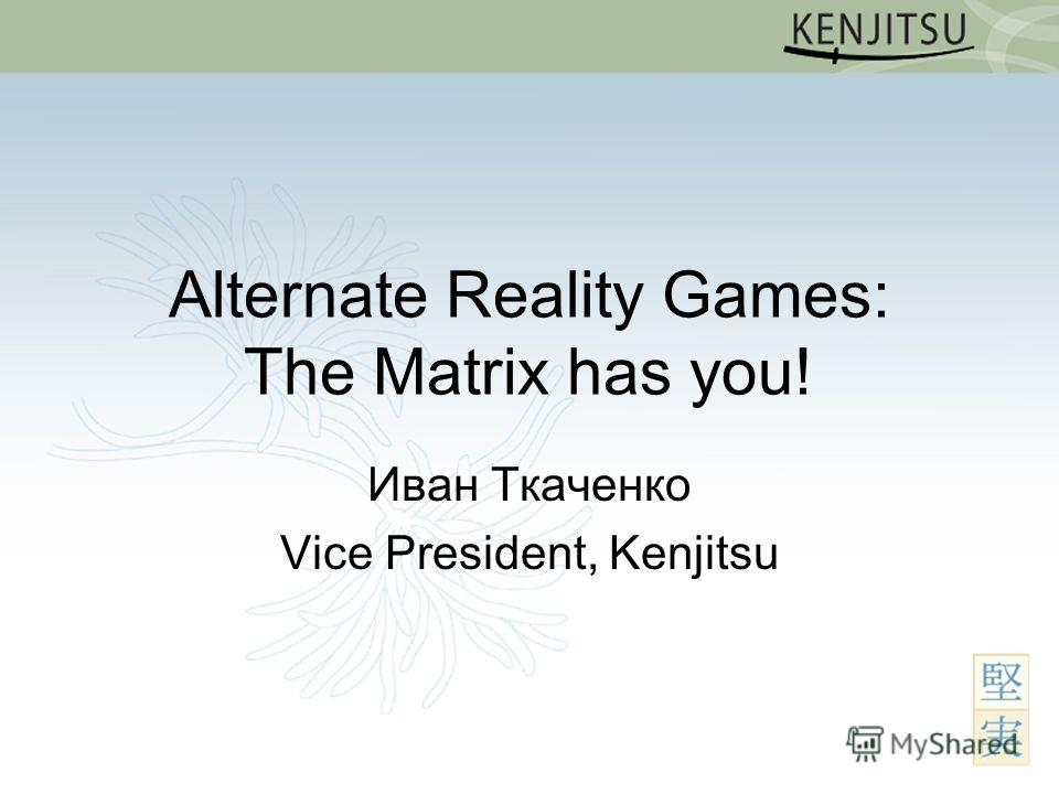Alternate Reality Games: The Matrix has you! Иван Ткаченко Vice President, Kenjitsu