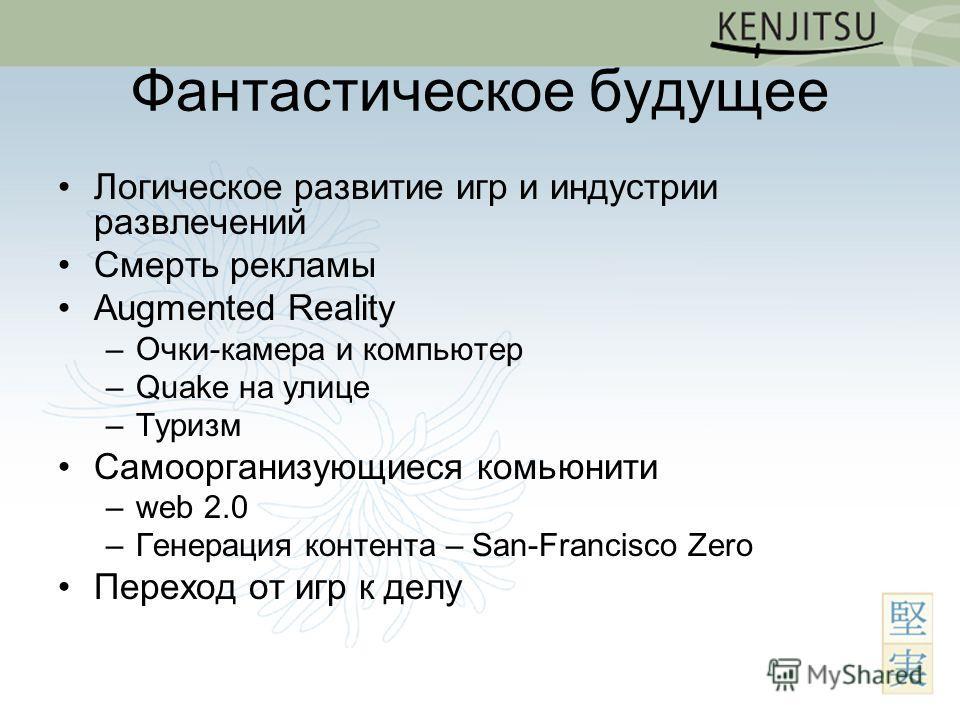 Фантастическое будущее Логическое развитие игр и индустрии развлечений Смерть рекламы Augmented Reality –Очки-камера и компьютер –Quake на улице –Туризм Самоорганизующиеся коммьюнити –web 2.0 –Генерация контента – San-Francisco Zero Переход от игр к
