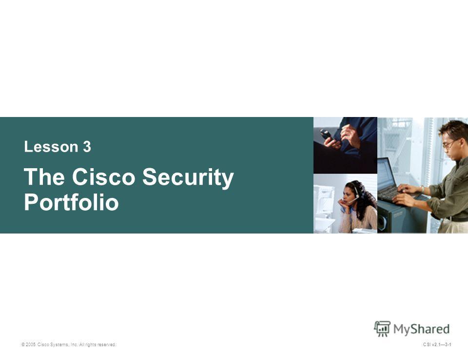Lesson 3 The Cisco Security Portfolio © 2005 Cisco Systems, Inc. All rights reserved. CSI v2.13-1