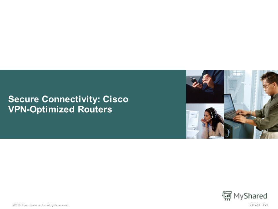 Secure Connectivity: Cisco VPN-Optimized Routers © 2005 Cisco Systems, Inc. All rights reserved. CSI v2.13-21