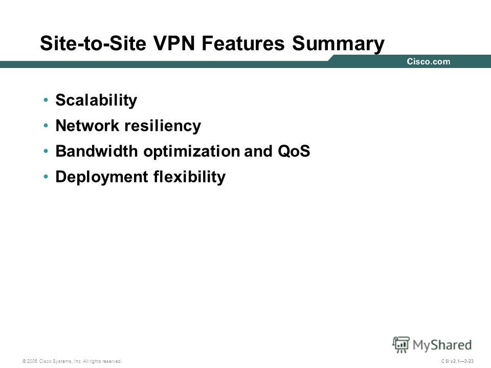© 2005 Cisco Systems, Inc. All rights reserved. CSI v2.13-23 Site-to-Site VPN Features Summary Scalability Network resiliency Bandwidth optimization and QoS Deployment flexibility