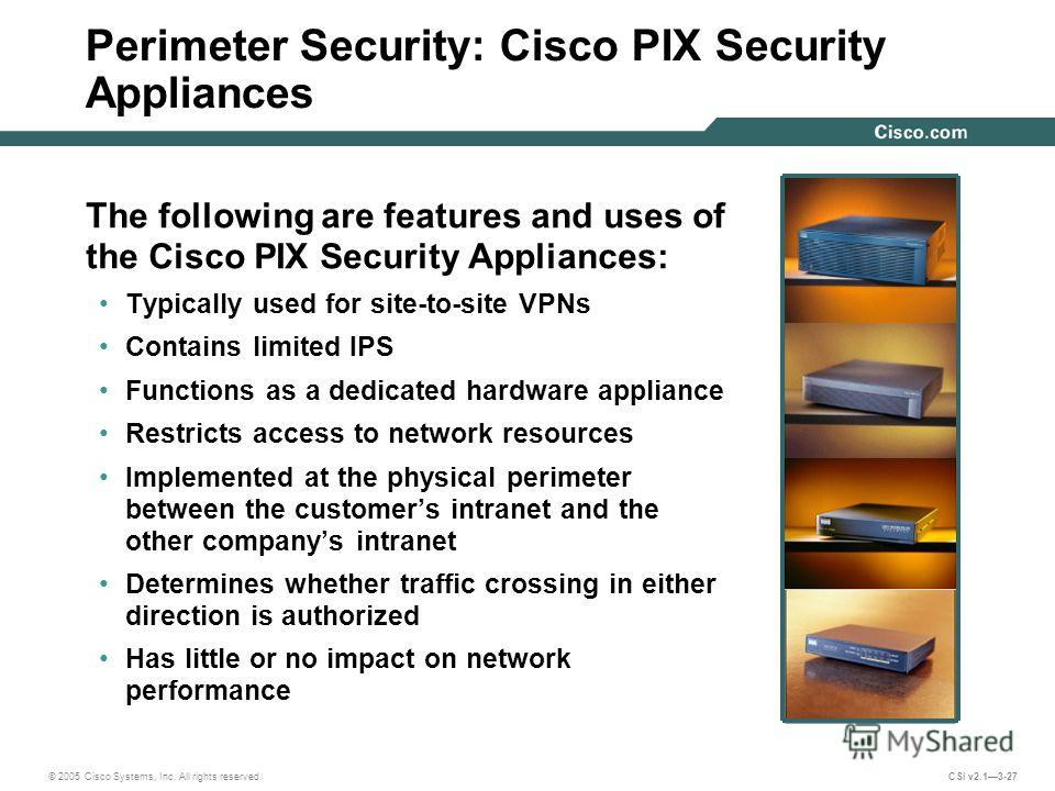 © 2005 Cisco Systems, Inc. All rights reserved. CSI v2.13-27 Perimeter Security: Cisco PIX Security Appliances The following are features and uses of the Cisco PIX Security Appliances: Typically used for site-to-site VPNs Contains limited IPS Functio