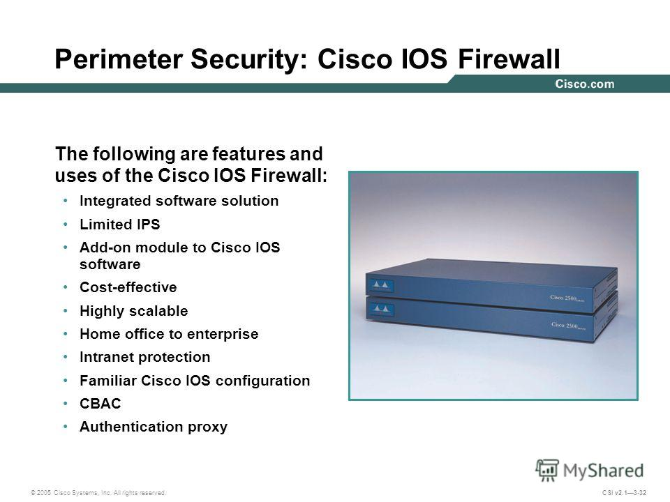 © 2005 Cisco Systems, Inc. All rights reserved. CSI v2.13-32 The following are features and uses of the Cisco IOS Firewall: Integrated software solution Limited IPS Add-on module to Cisco IOS software Cost-effective Highly scalable Home office to ent
