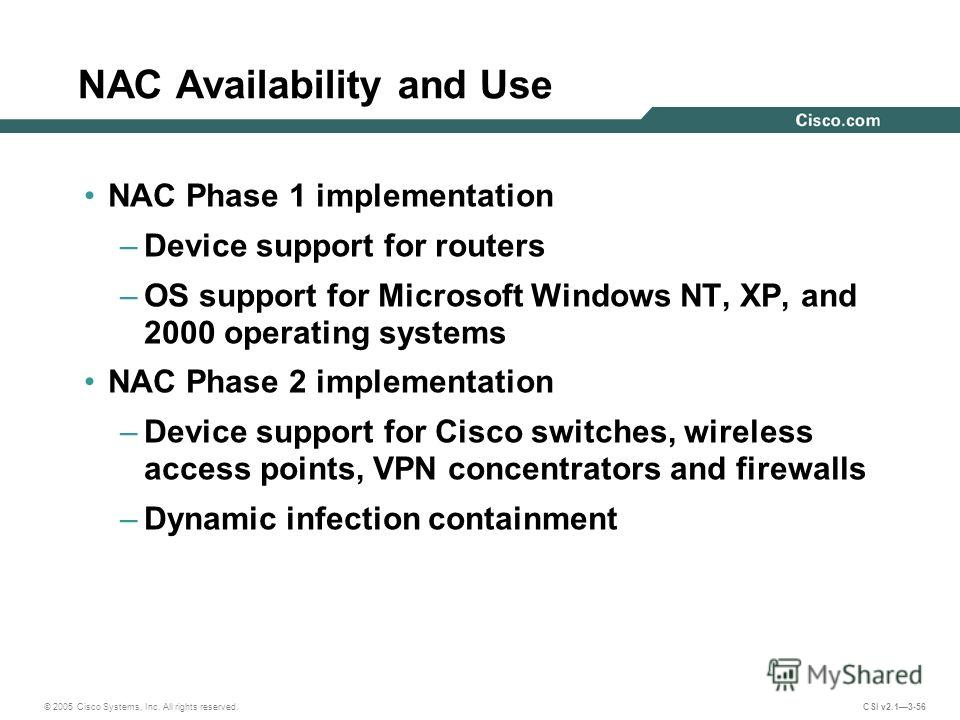 © 2005 Cisco Systems, Inc. All rights reserved. CSI v2.13-56 NAC Availability and Use NAC Phase 1 implementation –Device support for routers –OS support for Microsoft Windows NT, XP, and 2000 operating systems NAC Phase 2 implementation –Device suppo