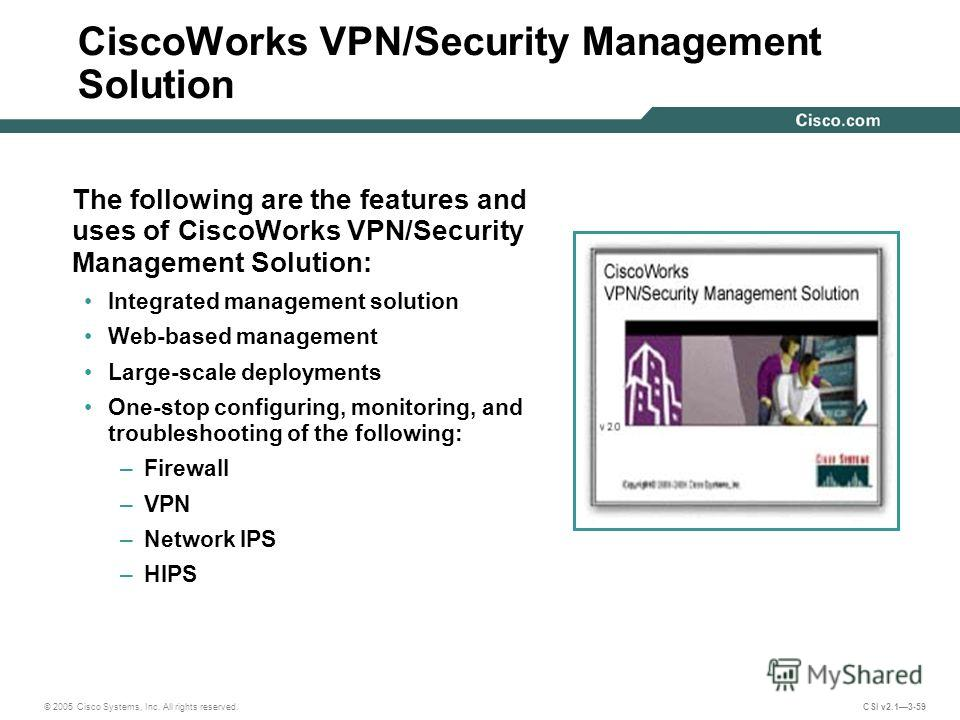 © 2005 Cisco Systems, Inc. All rights reserved. CSI v2.13-59 CiscoWorks VPN/Security Management Solution The following are the features and uses of CiscoWorks VPN/Security Management Solution: Integrated management solution Web-based management Large