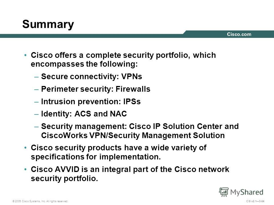 © 2005 Cisco Systems, Inc. All rights reserved. CSI v2.13-64 Summary Cisco offers a complete security portfolio, which encompasses the following: –Secure connectivity: VPNs –Perimeter security: Firewalls –Intrusion prevention: IPSs –Identity: ACS and