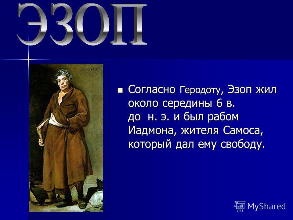 Согласно Геродоту, Эзоп жил около середины 6 в. до н. э. и был рабом Иадмона, жителя Самоса, который дал ему свободу. Согласно Геродоту, Эзоп жил около середины 6 в. до н. э. и был рабом Иадмона, жителя Самоса, который дал ему свободу.