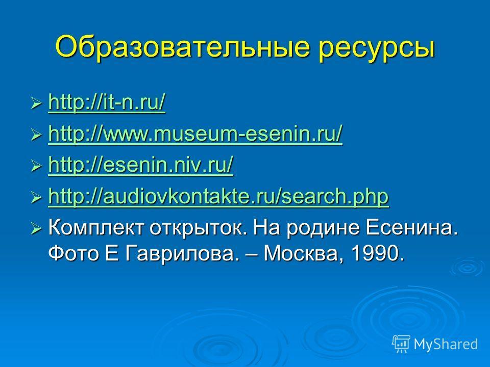 Образовательные ресурсы http://it-n.ru/ http://it-n.ru/ http://it-n.ru/ http://www.museum-esenin.ru/ http://www.museum-esenin.ru/ http://www.museum-esenin.ru/ http://esenin.niv.ru/ http://esenin.niv.ru/ http://esenin.niv.ru/ http://audiovkontakte.ru/