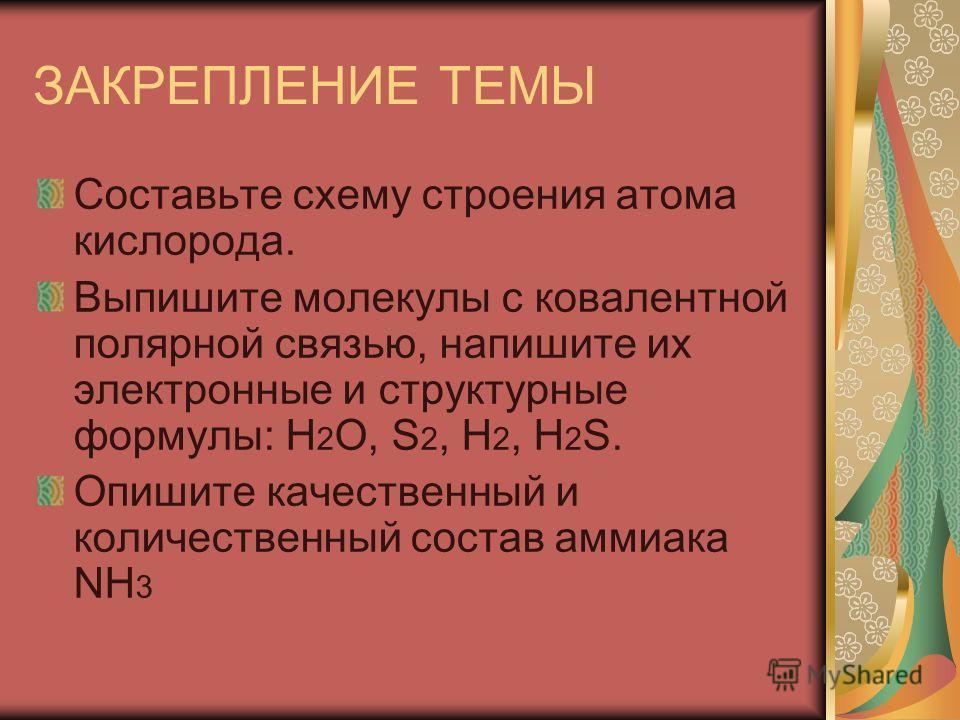 ЗАКРЕПЛЕНИЕ ТЕМЫ Составьте схему строения атома кислорода. Выпишите молекулы с ковалентной полярной связью, напишите их электронные и структурные формулы: Н 2 О, S 2, Н 2, Н 2 S. Опишите качественный и количественный состав аммиака NH 3
