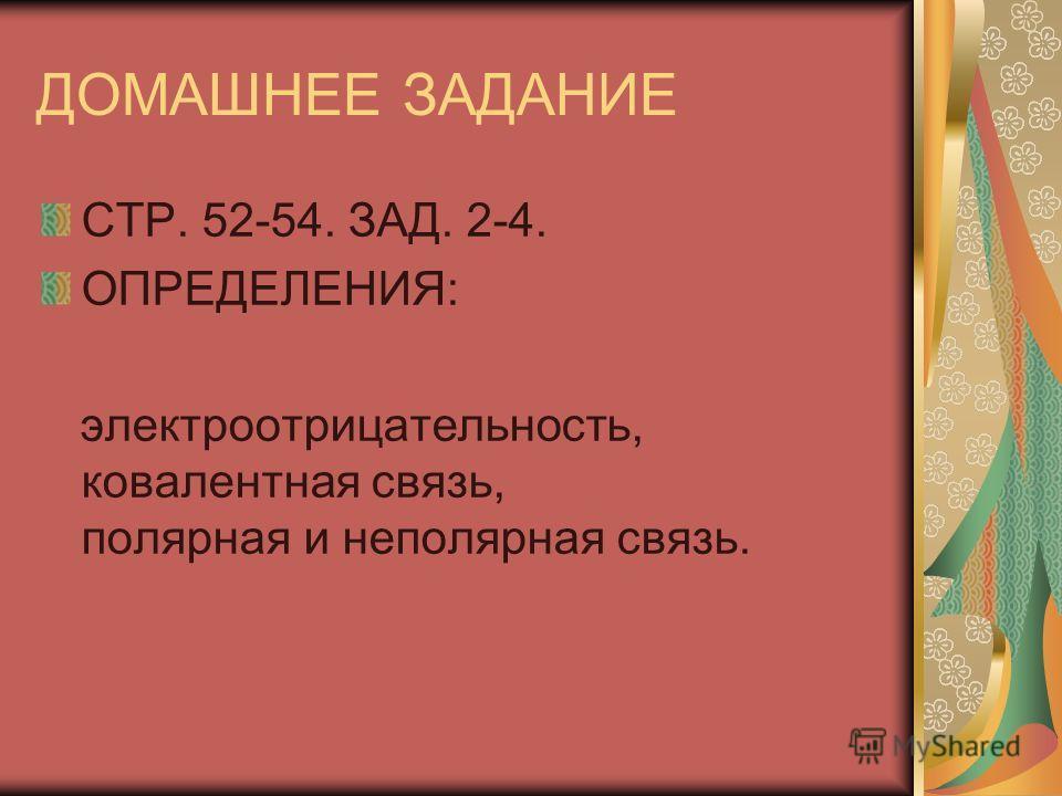 ДОМАШНЕЕ ЗАДАНИЕ СТР. 52-54. ЗАД. 2-4. ОПРЕДЕЛЕНИЯ: электроооотрицательность, ковалентная связь, полярная и неполярная связь.