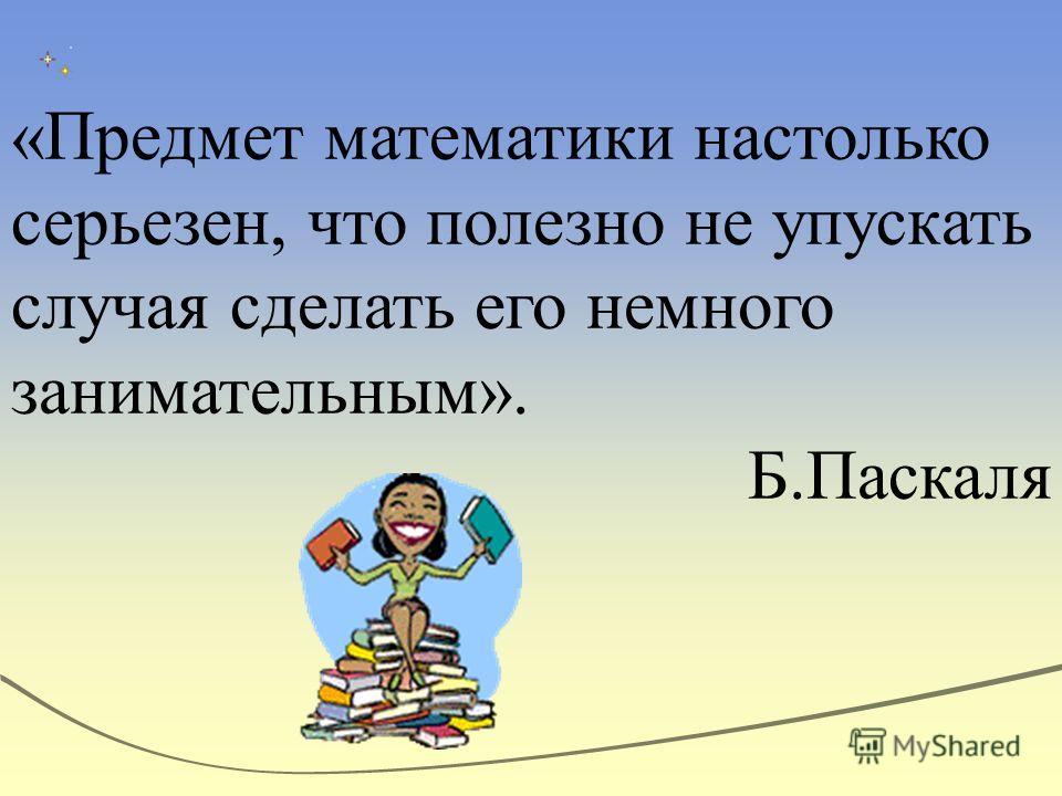 «Предмет математики настолько серьезен, что полезно не упускать случая сделать его немного занимательным». Б.Паскаля