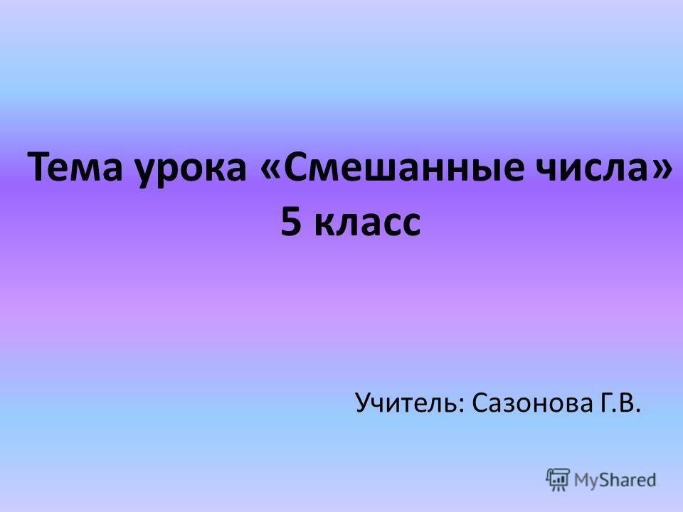 Тема урока «Смешанные числа» 5 класс Учитель: Сазонова Г.В.