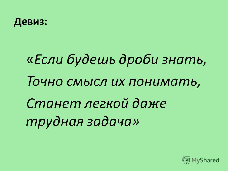 Девиз: «Если будешь дроби знать, Точно смысл их понимать, Станет легкой даже трудная задача»