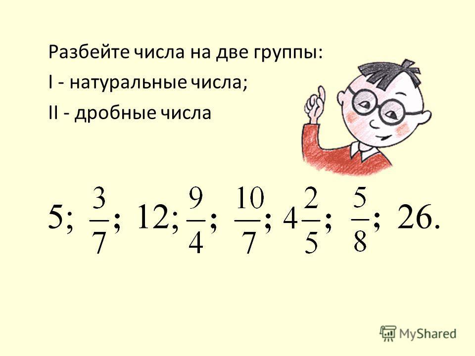Разбейте числа на две группы: I - натуральные числа; II - дробные числа 5; 12; 26.