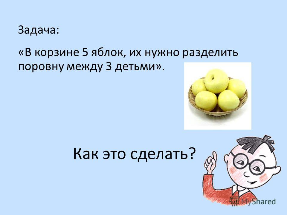Задача: «В корзине 5 яблок, их нужно разделить поровну между 3 детьми». Как это сделать?