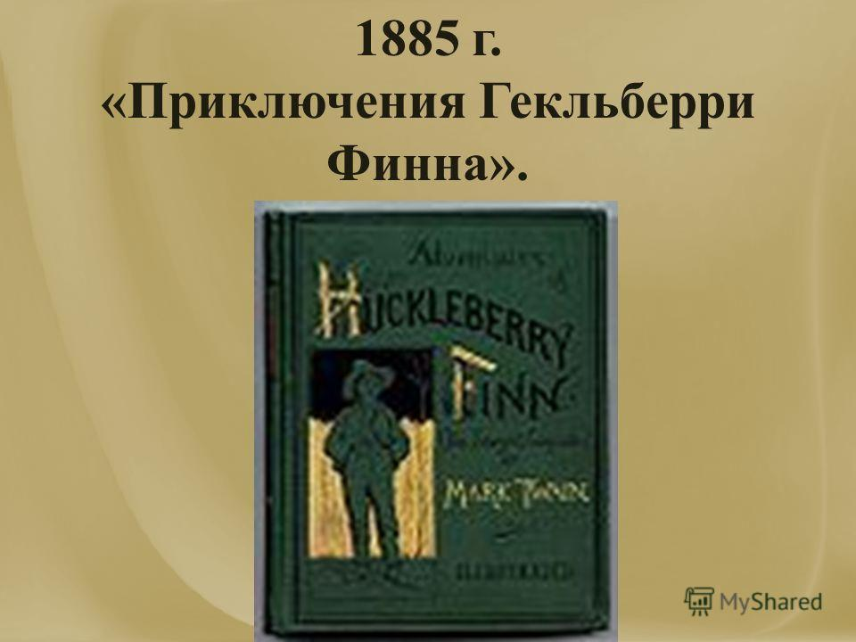 1885 г. «Приключения Гекльберри Финна».