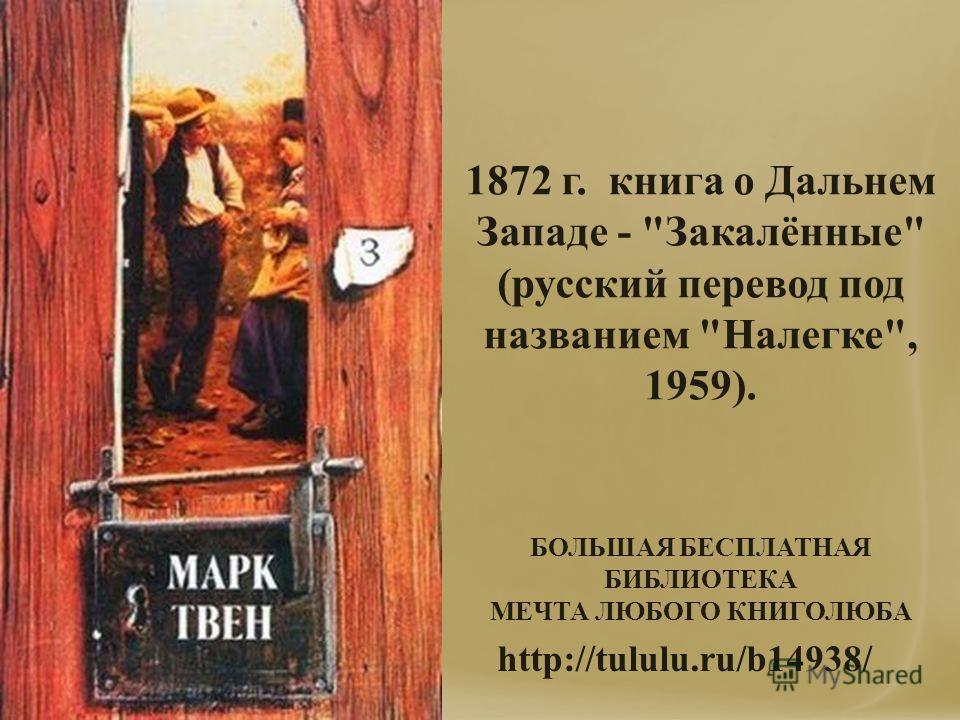 1872 г. книга о Дальнем Западе - Закалённые (русский перевод под названием Налегке, 1959). http://tululu.ru/b14938/ БОЛЬШАЯ БЕСПЛАТНАЯ БИБЛИОТЕКА МЕЧТА ЛЮБОГО КНИГОЛЮБА