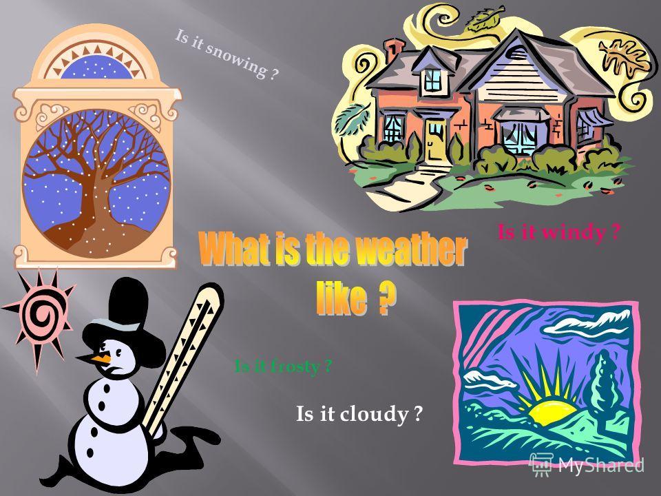 Is it snowing ? Is it windy ? Is it frosty ? Is it cloudy ?