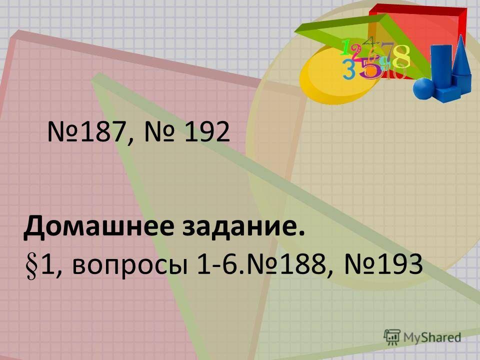 187, 192 Домашнее задание. §1, вопросы 1-6.188, 193
