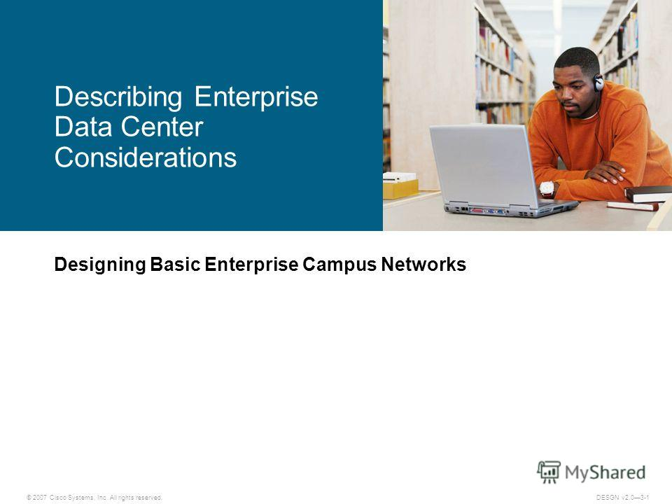 © 2007 Cisco Systems, Inc. All rights reserved.DESGN v2.03-1 Designing Basic Enterprise Campus Networks Describing Enterprise Data Center Considerations