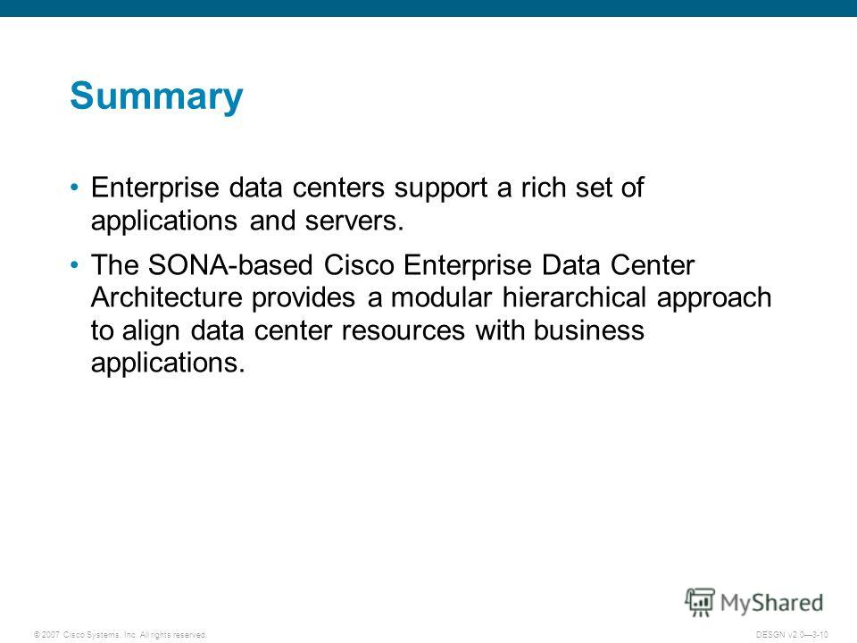 © 2007 Cisco Systems, Inc. All rights reserved.DESGN v2.03-10 Summary Enterprise data centers support a rich set of applications and servers. The SONA-based Cisco Enterprise Data Center Architecture provides a modular hierarchical approach to align d