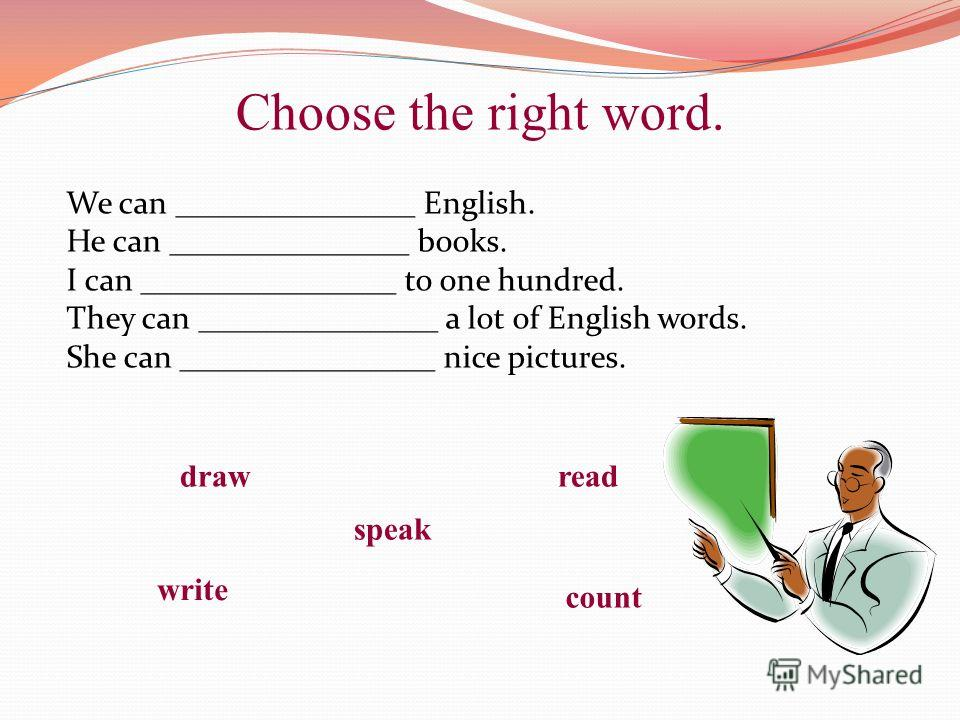 Choose the right word. We can _______________ English. He can _______________ books. I can ________________ to one hundred. They can _______________ a lot of English words. She can ________________ nice pictures. draw speak count read write