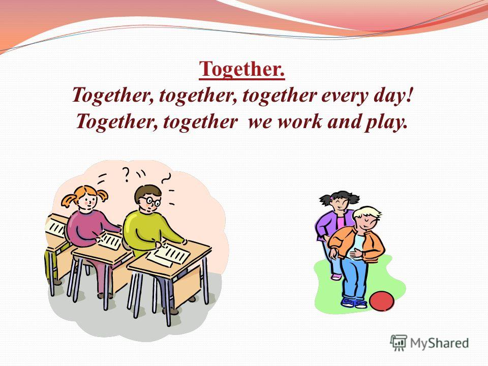 Together. Together, together, together every day! Together, together we work and play.