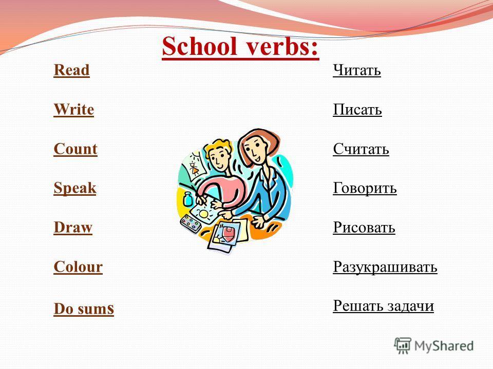 School verbs: Read Write Count Speak Draw Colour Do sum s Читать Писать Считать Говорить Рисовать Разукрашивать Решать задач и