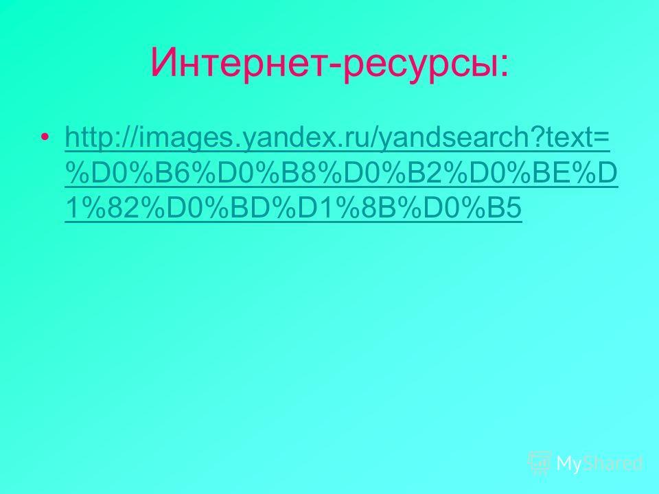 Интернет-ресурсы: http://images.yandex.ru/yandsearch?text= %D0%B6%D0%B8%D0%B2%D0%BE%D 1%82%D0%BD%D1%8B%D0%B5http://images.yandex.ru/yandsearch?text= %D0%B6%D0%B8%D0%B2%D0%BE%D 1%82%D0%BD%D1%8B%D0%B5